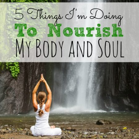 5 Things I'm Doing To Nourish My Body and Soul