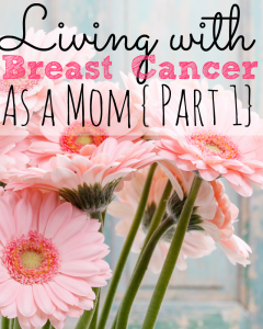 Living With Breast Cancer As a Mom {Part 1}